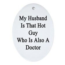 My Husband Is That Hot Guy Who Is Al Oval Ornament