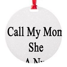 Call My Mom She Is A Nurse Ornament