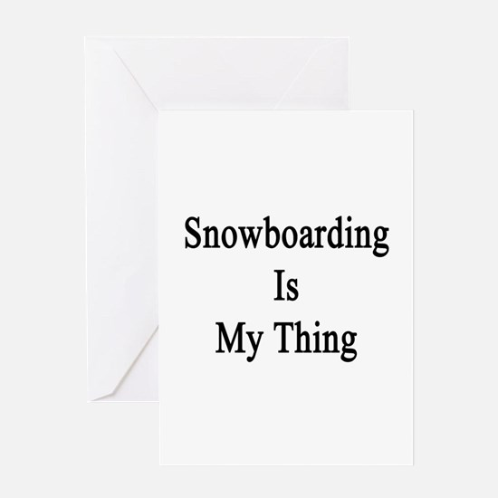 Snowboarding Is My Thing Greeting Card