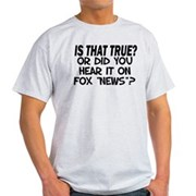 Is that True? Or, Did You Hear It On Fox News? Tee-Shirt