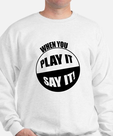 When You Play It - Say It! Sweatshirt