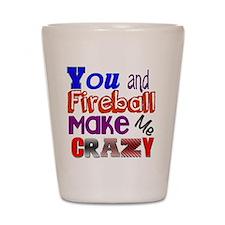 You And Fireball Make Me Crazy Shot Glass