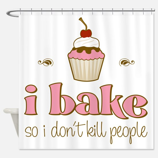 I Bake So I Don't Kill People Shower Curtain