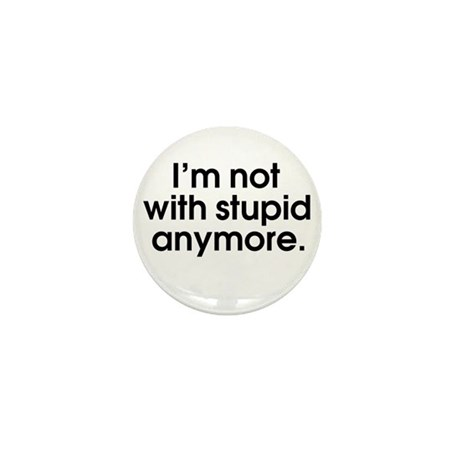 I'm not with stupid anymore Mini Button