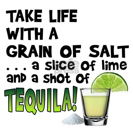 IMAGE(http://i3.cpcache.com/product_zoom/1595217222/take_life_with_a_grain_of_salt_a_shot_of_tequila.jpg?color=White&height=460&width=460&padToSquare=true)