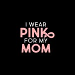 I Wear Pink For My Mom Full Bleed