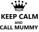KEEP CALM AND CALL MUMMY