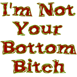 I'm Not Your Bottom Bitch