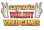 SAY NO TO VIOLENT VIDEO GAMES