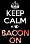 KEEP CALM and BACON ON