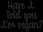 Have I Told You I'm Vegan
