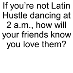 If you're not Latin Hustle dancing at 2 a.m.