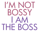 I'm Not Bossy I am The Boss