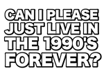 CAN I PLEASE JUST LIVE IN THE 1990'S FOREVER?