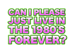 CAN I PLEASE JUST LIVE IN THE 1980'S FOREVER?