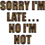 Sorry I'm Late...No I'm Not