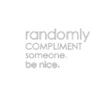 RANDOMLY COMPLIMENT SOMEONE. BE NICE.