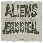 Aliens Are False Jesus Is Real