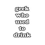 Geek Who Used To Drink