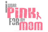I Wear Pink Ribbon My Mom Mother Mommy