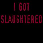 I GOT SLAUGHTERED