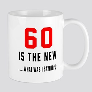 60 Is The New What Was I Saying ? Mug