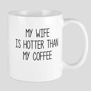 My Wife Is Hotter Than My Coffee Mugs