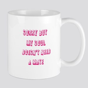 Sorry but my soul doesnt need a mate Mugs