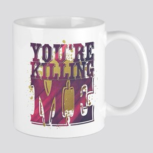 You're Killing Me Mugs