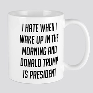 I Hate When I Wake Up Anti Trump Mugs