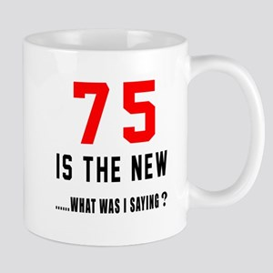 75 Is The New What Was I Saying ? Mug