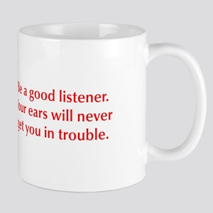 Be a good listener Your ears will never get you in