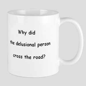 Why did the delusional person cross the road? Mug