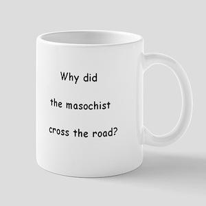 Why did the masochist cross the road? Mug