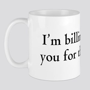 Billables - I'm billing you for this -  Mug