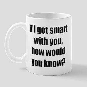 If I got smart with you... Mug