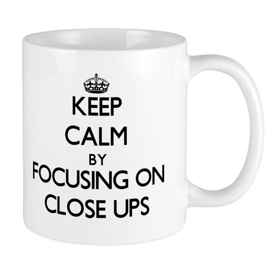 Keep Calm by focusing on Close-Ups