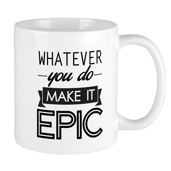 Whatever You Do Make It Epic 11 oz Ceramic Mug