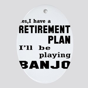 Yes, I have a Retirement plan Ill be playing Banjo