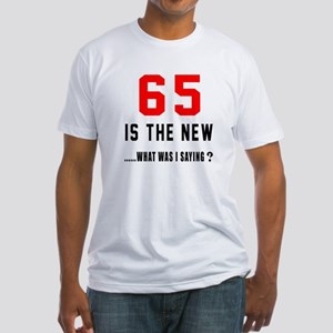 65 Is The New What Was I Saying ? Fitted T-Shirt