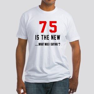 75 Is The New What Was I Saying ? Fitted T-Shirt