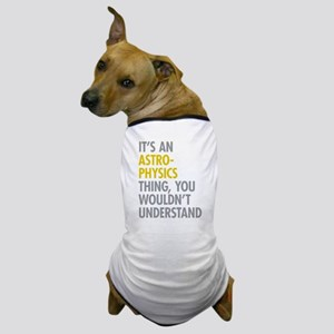 Its An Astrophysics Thing Dog T-Shirt