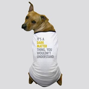Its A Dark Matter Thing Dog T-Shirt