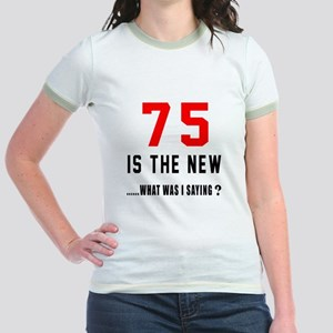 75 Is The New What Was I Saying Jr. Ringer T-Shirt