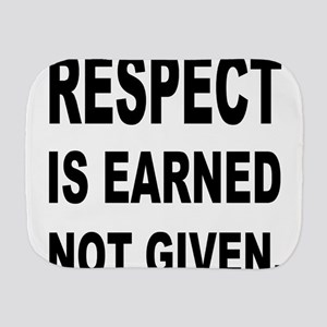 respect is earned not given. Burp Cloth