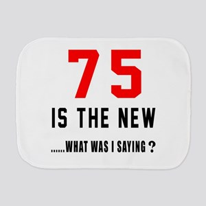 75 Is The New What Was I Saying ? Burp Cloth