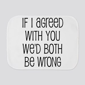 If I Agreed With You We'd Both Be Wrong Burp Cloth