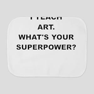 I TEACH ART WHATS YOUR SUPERPOWER Burp Cloth