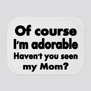 Of course Im adorable. Havent you seen my Mom? Bur