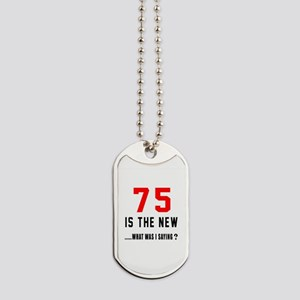 75 Is The New What Was I Saying ? Dog Tags